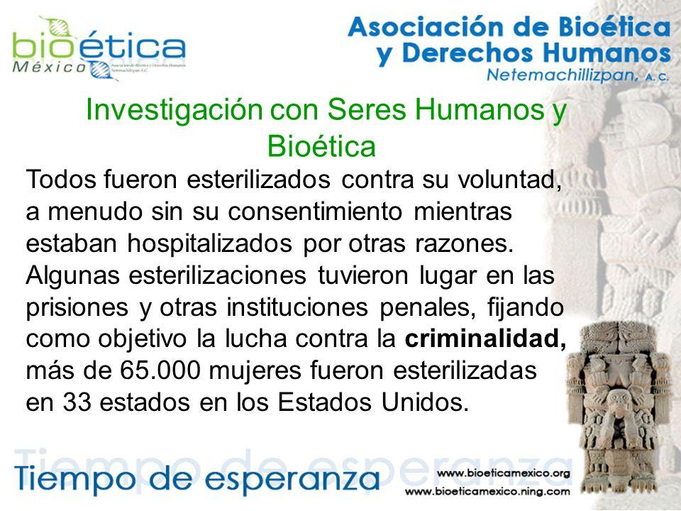 Investigación con Seres Humanos y Bioética Todos fueron esterilizados contra su voluntad, a menudo sin su consentimiento mientras estaban hospitalizados por otras razones.