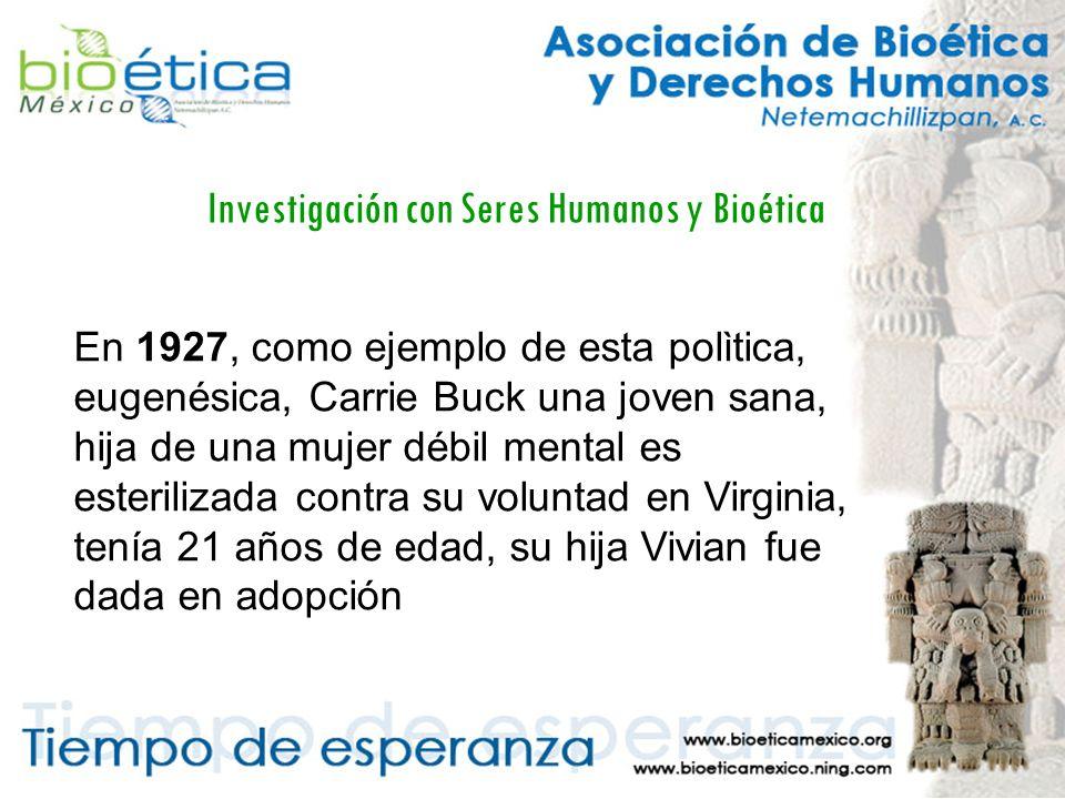 Investigación con Seres Humanos y Bioética En 1927, como ejemplo de esta polìtica, eugenésica, Carrie Buck una joven sana, hija de una mujer débil mental es esterilizada contra su voluntad en Virginia, tenía 21 años de edad, su hija Vivian fue dada en adopción
