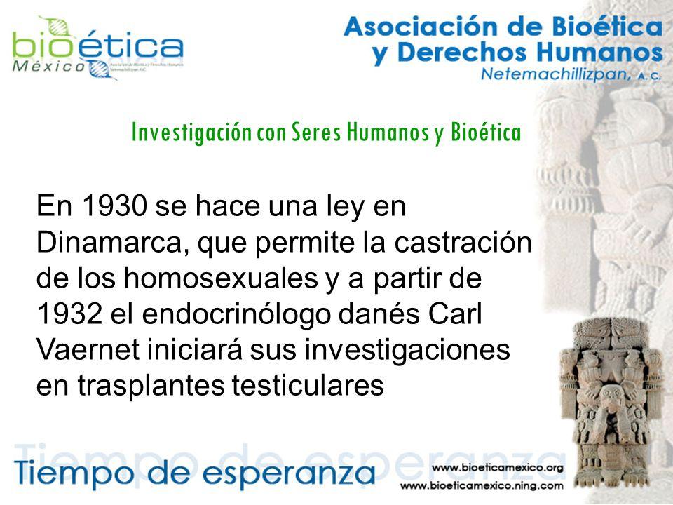 Investigación con Seres Humanos y Bioética En 1930 se hace una ley en Dinamarca, que permite la castración de los homosexuales y a partir de 1932 el endocrinólogo danés Carl Vaernet iniciará sus investigaciones en trasplantes testiculares
