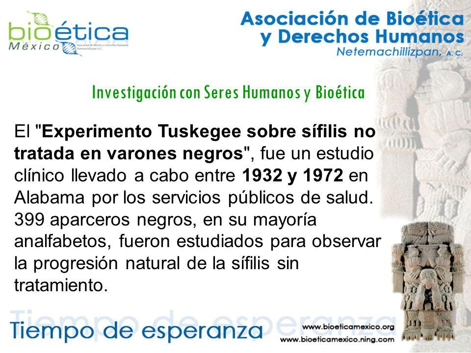 Investigación con Seres Humanos y Bioética El Experimento Tuskegee sobre sífilis no tratada en varones negros , fue un estudio clínico llevado a cabo entre 1932 y 1972 en Alabama por los servicios públicos de salud.