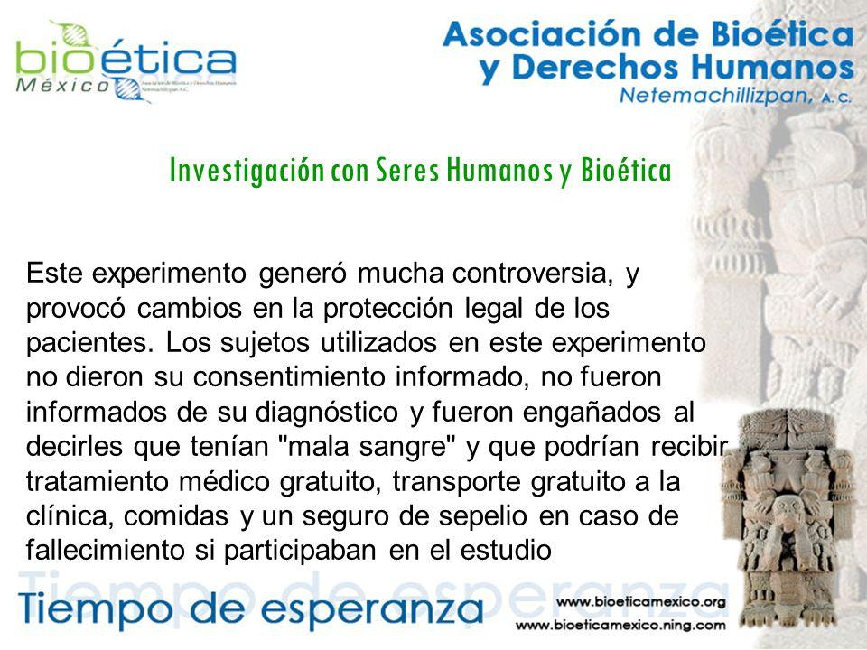Investigación con Seres Humanos y Bioética Este experimento generó mucha controversia, y provocó cambios en la protección legal de los pacientes.