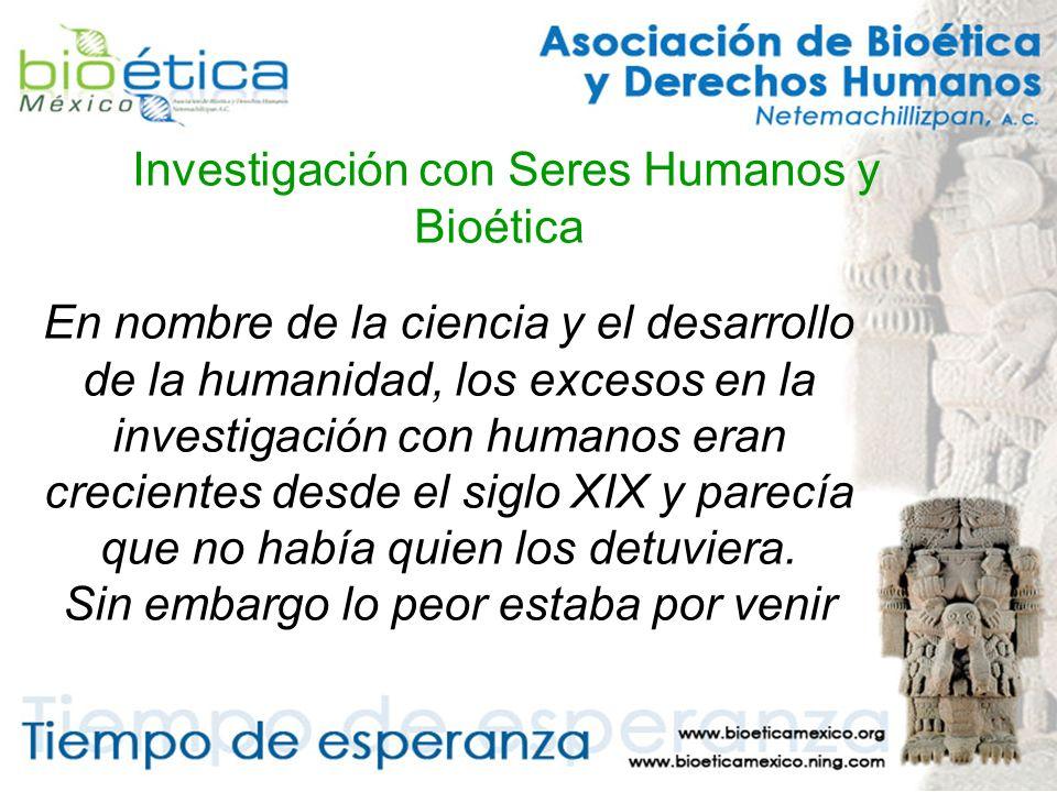 Investigación con Seres Humanos y Bioética En nombre de la ciencia y el desarrollo de la humanidad, los excesos en la investigación con humanos eran crecientes desde el siglo XIX y parecía que no había quien los detuviera.