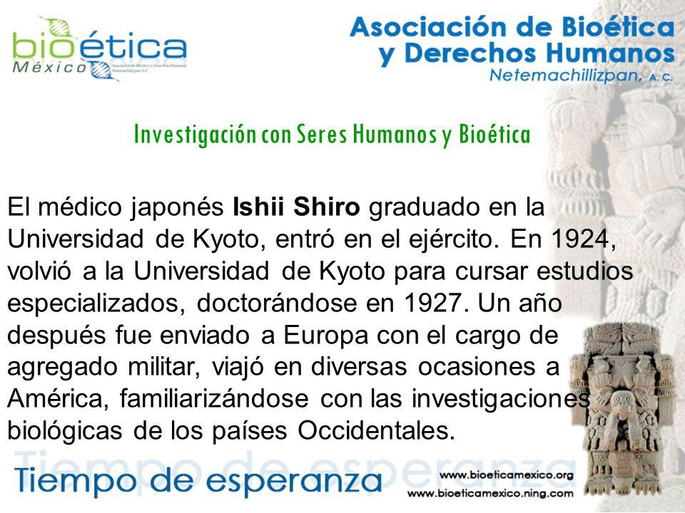 Investigación con Seres Humanos y Bioética El médico japonés Ishii Shiro graduado en la Universidad de Kyoto, entró en el ejército.