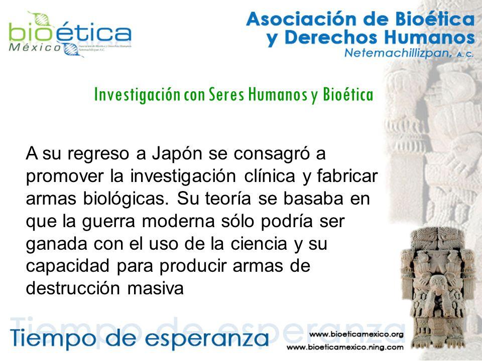 Investigación con Seres Humanos y Bioética A su regreso a Japón se consagró a promover la investigación clínica y fabricar armas biológicas.