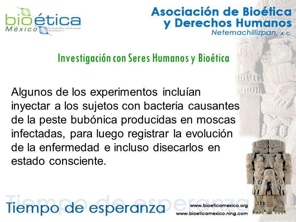 Investigación con Seres Humanos y Bioética Algunos de los experimentos incluían inyectar a los sujetos con bacteria causantes de la peste bubónica producidas en moscas infectadas, para luego registrar la evolución de la enfermedad e incluso disecarlos en estado consciente.