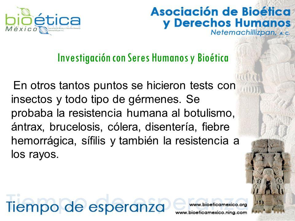 Investigación con Seres Humanos y Bioética En otros tantos puntos se hicieron tests con insectos y todo tipo de gérmenes.