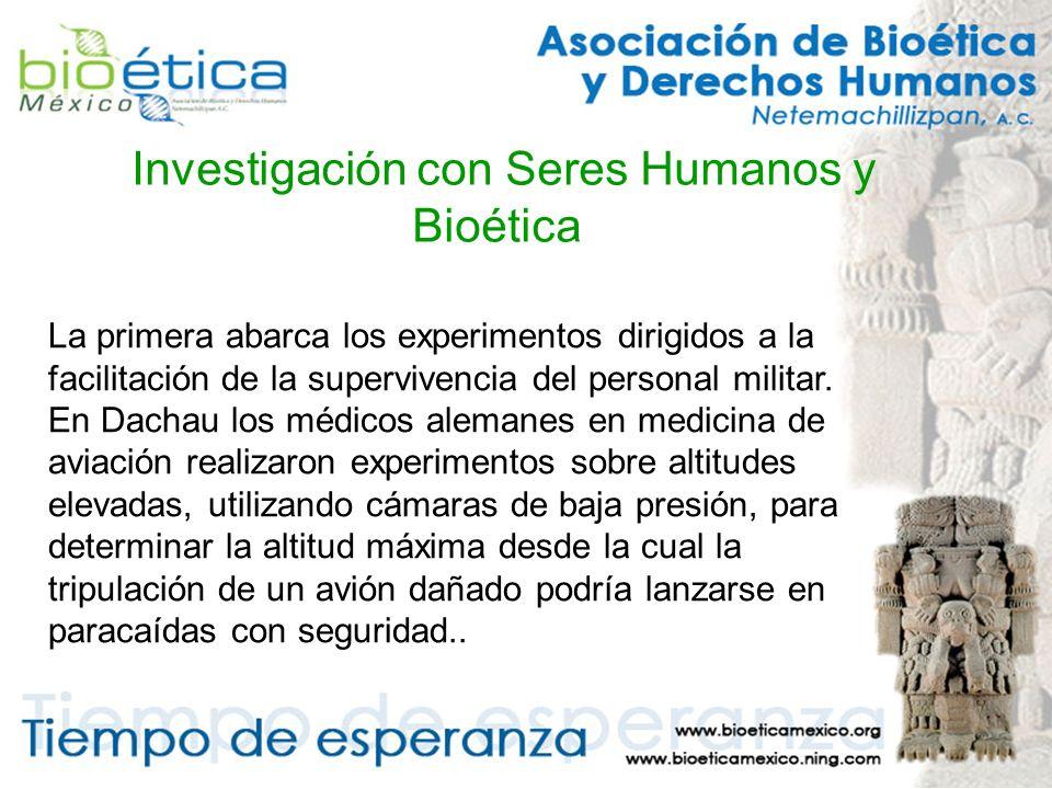 Investigación con Seres Humanos y Bioética La primera abarca los experimentos dirigidos a la facilitación de la supervivencia del personal militar.