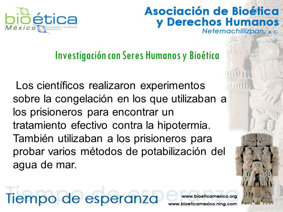 Investigación con Seres Humanos y Bioética Los científicos realizaron experimentos sobre la congelación en los que utilizaban a los prisioneros para encontrar un tratamiento efectivo contra la hipotermia.