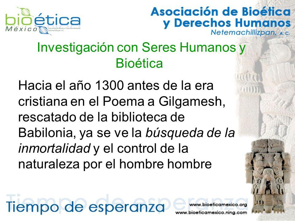 Investigación con Seres Humanos y Bioética Hacia el año 1300 antes de la era cristiana en el Poema a Gilgamesh, rescatado de la biblioteca de Babilonia, ya se ve la búsqueda de la inmortalidad y el control de la naturaleza por el hombre hombre
