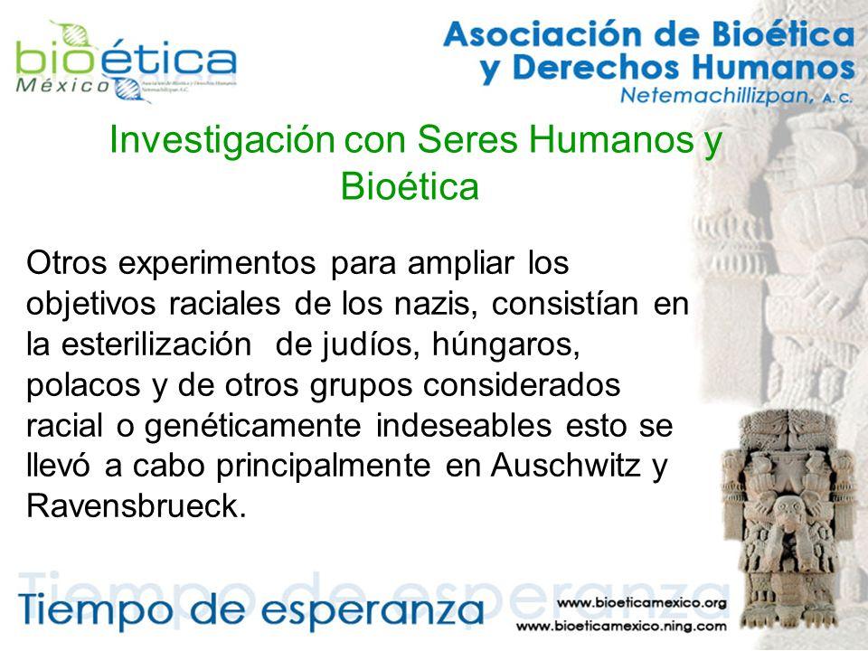 Investigación con Seres Humanos y Bioética Otros experimentos para ampliar los objetivos raciales de los nazis, consistían en la esterilización de judíos, húngaros, polacos y de otros grupos considerados racial o genéticamente indeseables esto se llevó a cabo principalmente en Auschwitz y Ravensbrueck.