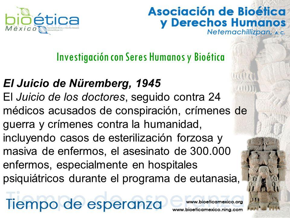 Investigación con Seres Humanos y Bioética El Juicio de Nüremberg, 1945 El Juicio de los doctores, seguido contra 24 médicos acusados de conspiración, crímenes de guerra y crímenes contra la humanidad, incluyendo casos de esterilización forzosa y masiva de enfermos, el asesinato de 300.000 enfermos, especialmente en hospitales psiquiátricos durante el programa de eutanasia,