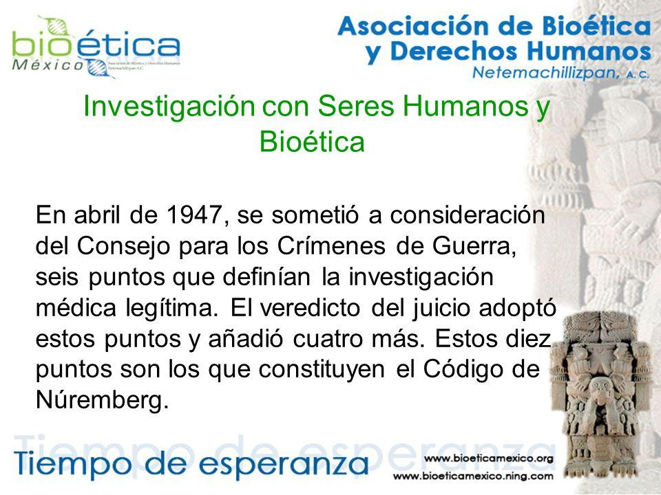Investigación con Seres Humanos y Bioética En abril de 1947, se sometió a consideración del Consejo para los Crímenes de Guerra, seis puntos que definían la investigación médica legítima.