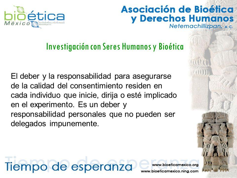 Investigación con Seres Humanos y Bioética El deber y la responsabilidad para asegurarse de la calidad del consentimiento residen en cada individuo que inicie, dirija o esté implicado en el experimento.