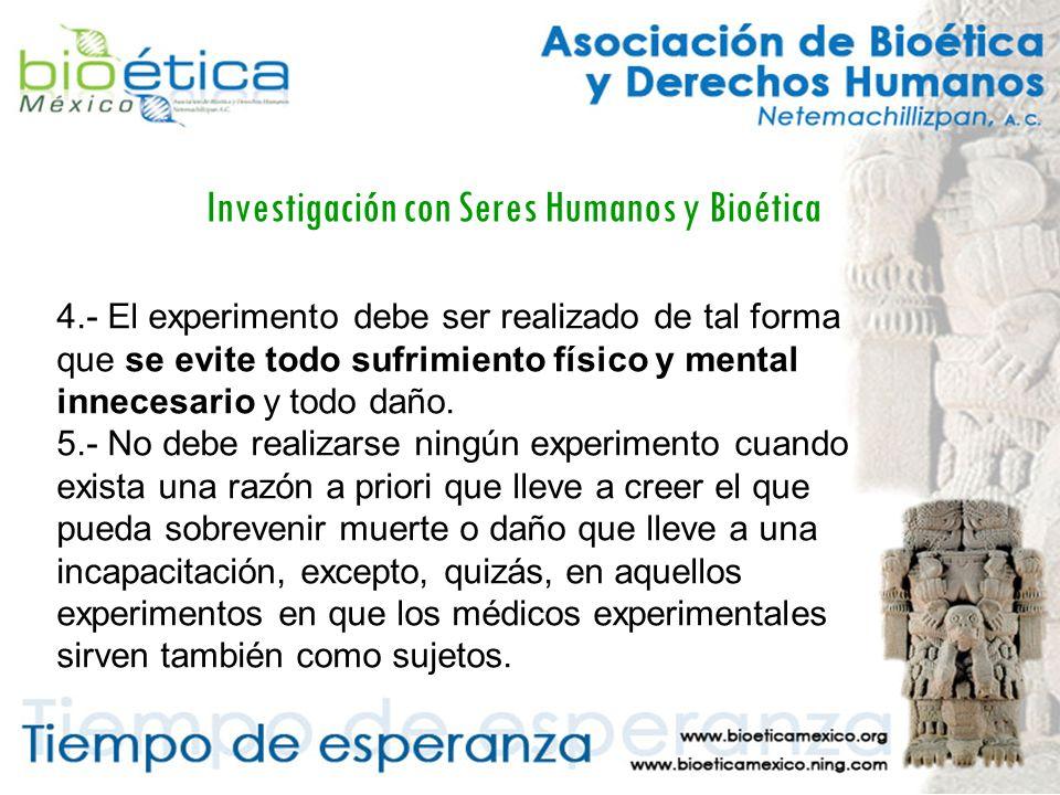 Investigación con Seres Humanos y Bioética 4.- El experimento debe ser realizado de tal forma que se evite todo sufrimiento físico y mental innecesario y todo daño.