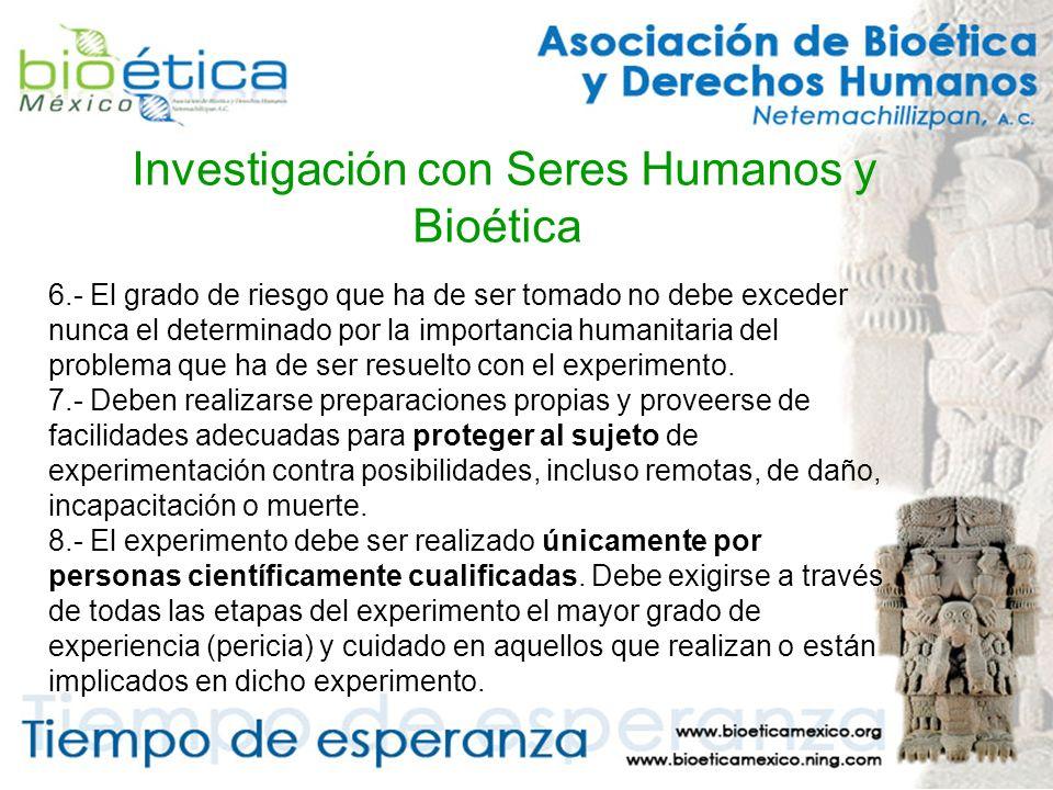 Investigación con Seres Humanos y Bioética 6.- El grado de riesgo que ha de ser tomado no debe exceder nunca el determinado por la importancia humanitaria del problema que ha de ser resuelto con el experimento.