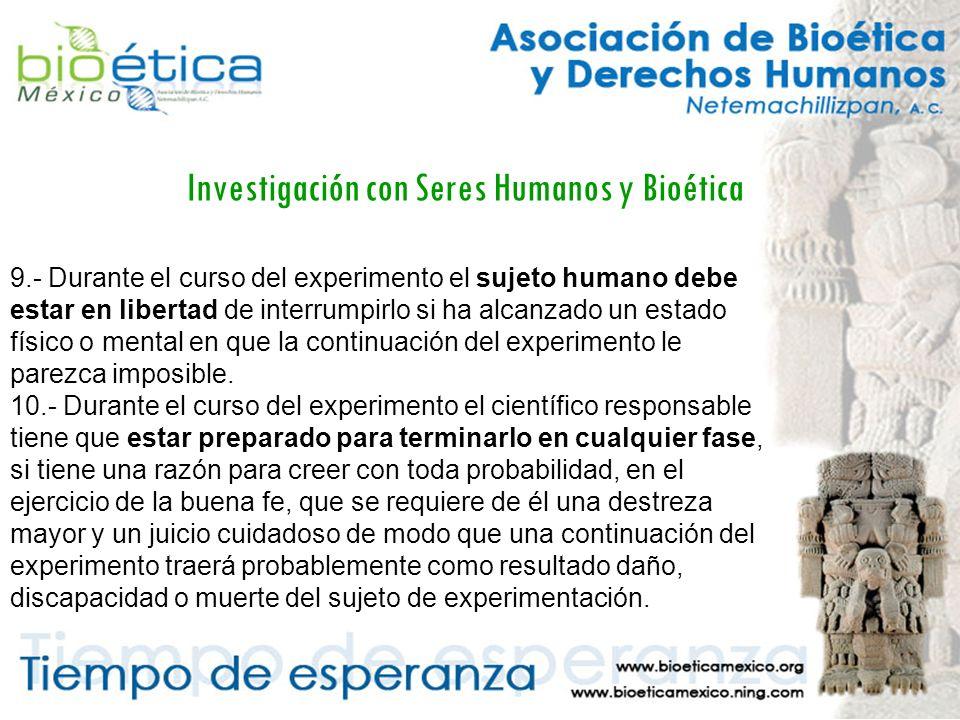 Investigación con Seres Humanos y Bioética 9.- Durante el curso del experimento el sujeto humano debe estar en libertad de interrumpirlo si ha alcanzado un estado físico o mental en que la continuación del experimento le parezca imposible.
