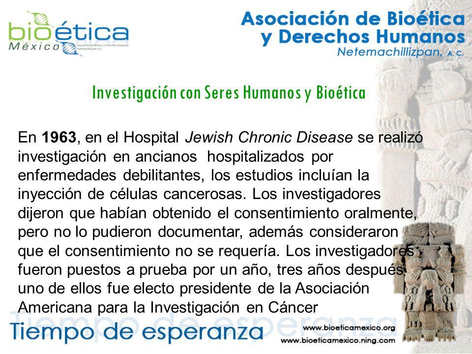 Investigación con Seres Humanos y Bioética En 1963, en el Hospital Jewish Chronic Disease se realizó investigación en ancianos hospitalizados por enfermedades debilitantes, los estudios incluían la inyección de células cancerosas.