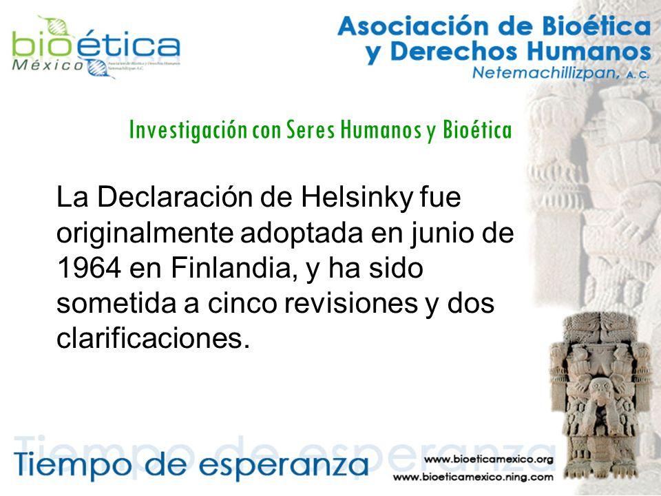 Investigación con Seres Humanos y Bioética La Declaración de Helsinky fue originalmente adoptada en junio de 1964 en Finlandia, y ha sido sometida a cinco revisiones y dos clarificaciones.