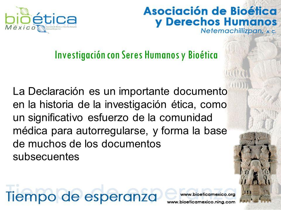 Investigación con Seres Humanos y Bioética La Declaración es un importante documento en la historia de la investigación ética, como un significativo esfuerzo de la comunidad médica para autorregularse, y forma la base de muchos de los documentos subsecuentes