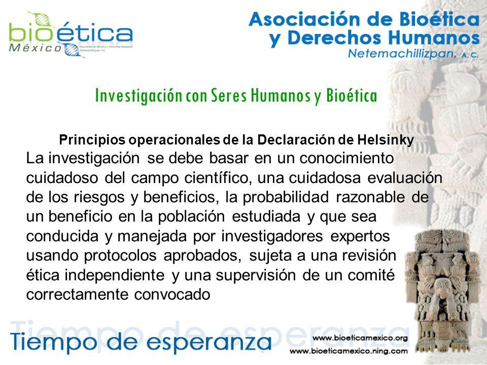 Investigación con Seres Humanos y Bioética Principios operacionales de la Declaración de Helsinky La investigación se debe basar en un conocimiento cuidadoso del campo científico, una cuidadosa evaluación de los riesgos y beneficios, la probabilidad razonable de un beneficio en la población estudiada y que sea conducida y manejada por investigadores expertos usando protocolos aprobados, sujeta a una revisión ética independiente y una supervisión de un comité correctamente convocado