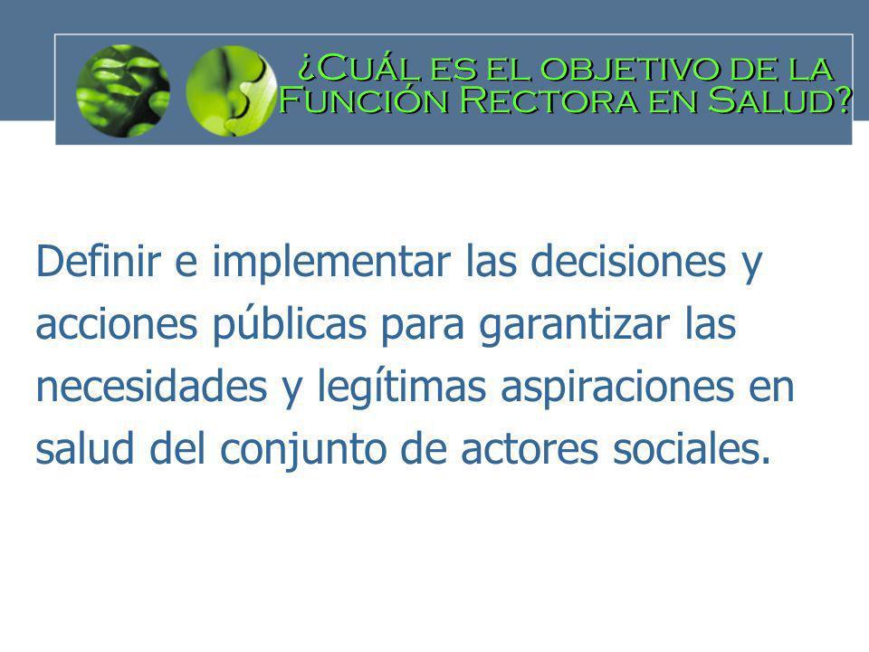 Definir e implementar las decisiones y acciones públicas para garantizar las necesidades y legítimas aspiraciones en salud del conjunto de actores soc