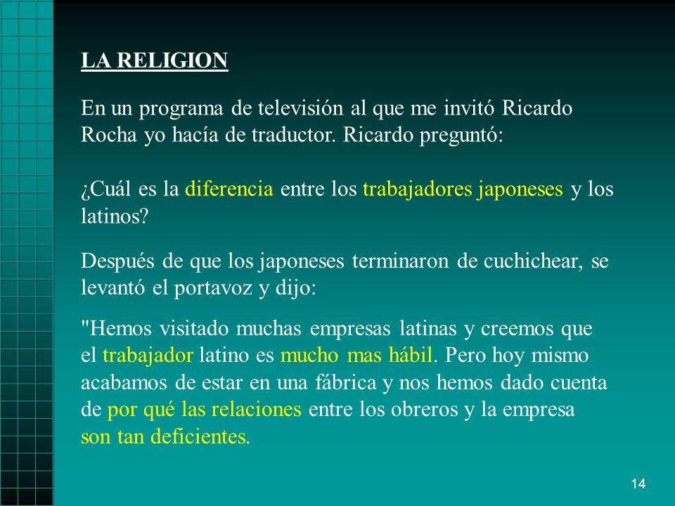 14 LA RELIGION Después de que los japoneses terminaron de cuchichear, se levantó el portavoz y dijo: Hemos visitado muchas empresas latinas y creemos que el trabajador latino es mucho mas hábil.