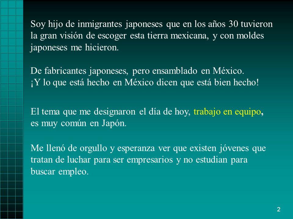 2 Soy hijo de inmigrantes japoneses que en los años 30 tuvieron la gran visión de escoger esta tierra mexicana, y con moldes japoneses me hicieron.