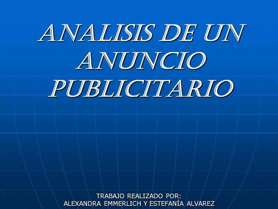 ANALISIS DE UN ANUNCIO PUBLICITARIO TRABAJO REALIZADO POR: ALEXANDRA EMMERLICH Y ESTEFANÍA ALVAREZ