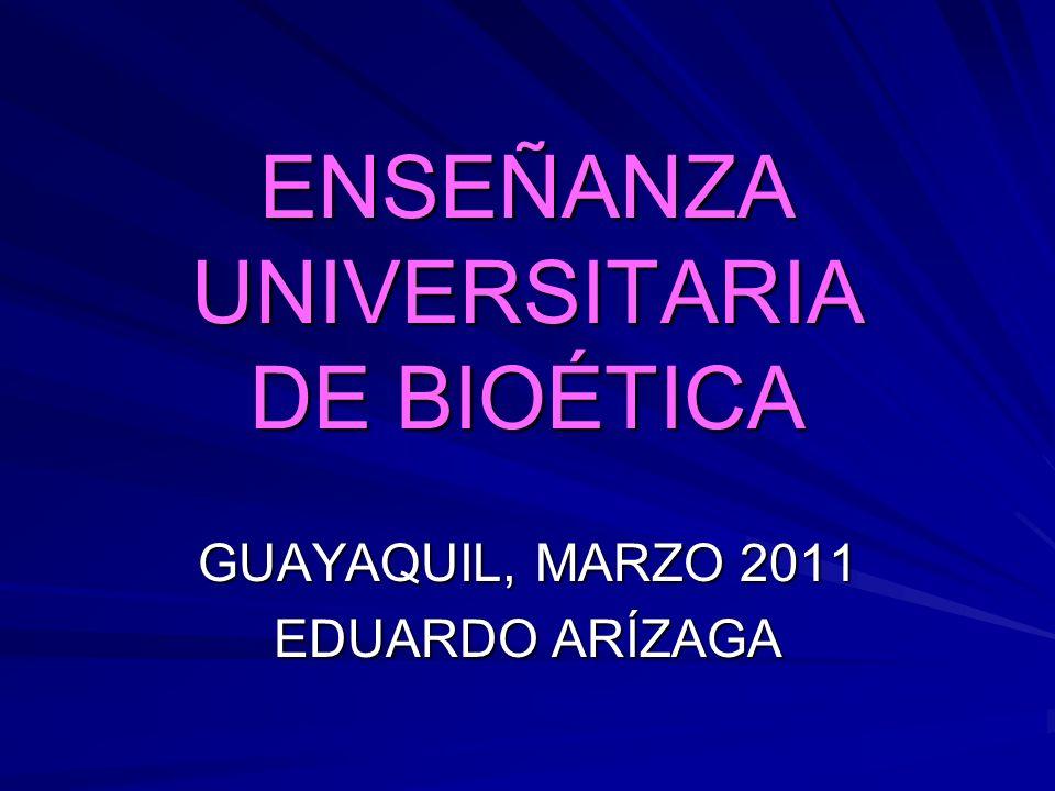 ENSEÑANZA UNIVERSITARIA DE BIOÉTICA GUAYAQUIL, MARZO 2011 EDUARDO ARÍZAGA