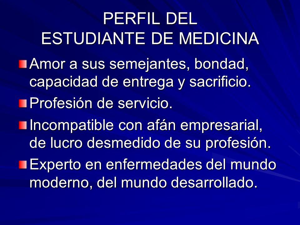 PERFIL DEL ESTUDIANTE DE MEDICINA Amor a sus semejantes, bondad, capacidad de entrega y sacrificio.