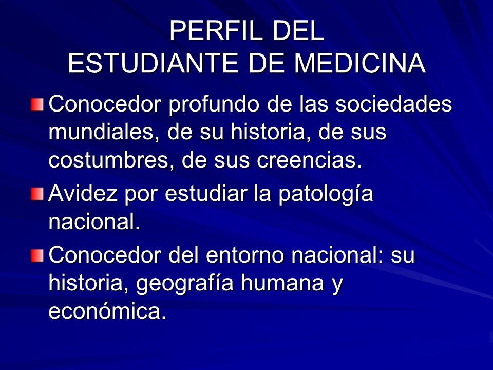 PERFIL DEL ESTUDIANTE DE MEDICINA Conocedor profundo de las sociedades mundiales, de su historia, de sus costumbres, de sus creencias.