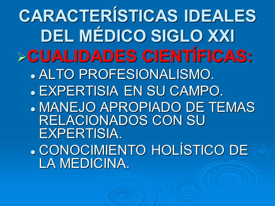 CARACTERÍSTICAS IDEALES DEL MÉDICO SIGLO XXI CUALIDADES CIENTÍFICAS: CUALIDADES CIENTÍFICAS: ALTO PROFESIONALISMO.