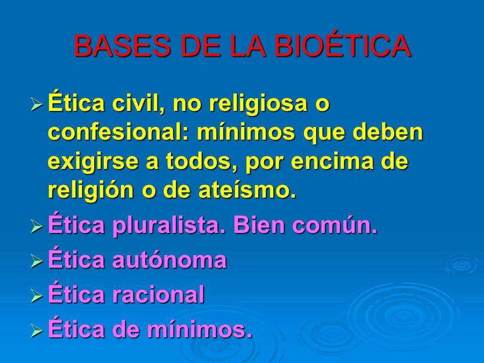 BASES DE LA BIOÉTICA Ética civil, no religiosa o confesional: mínimos que deben exigirse a todos, por encima de religión o de ateísmo.