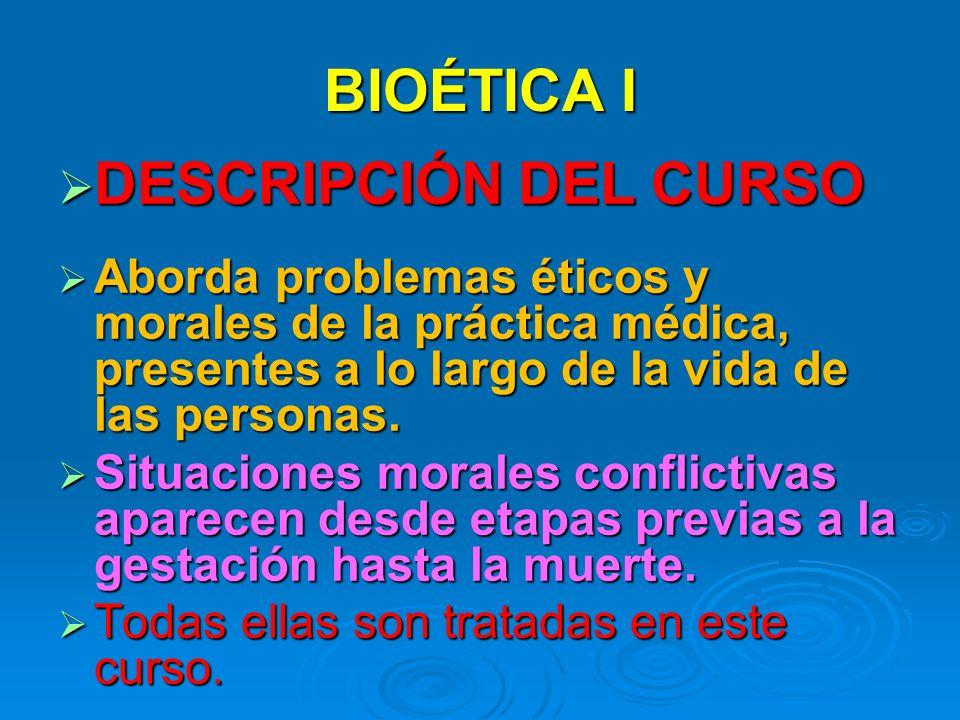 BIOÉTICA I DESCRIPCIÓN DEL CURSO DESCRIPCIÓN DEL CURSO Aborda problemas éticos y morales de la práctica médica, presentes a lo largo de la vida de las personas.