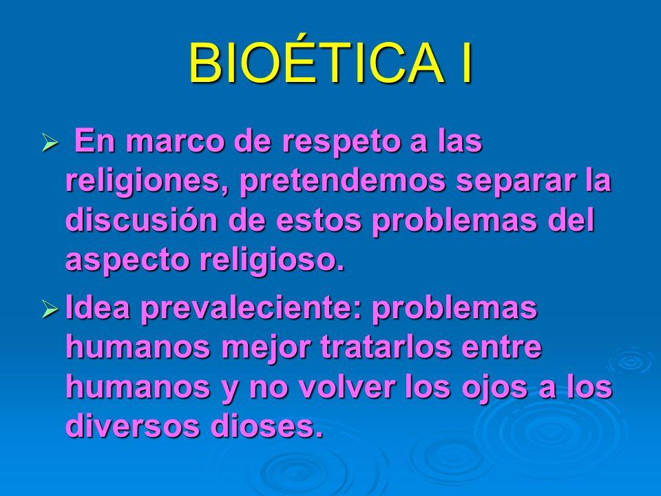 BIOÉTICA I En marco de respeto a las religiones, pretendemos separar la discusión de estos problemas del aspecto religioso.