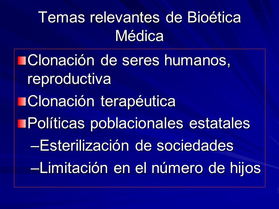 Temas relevantes de Bioética Médica Clonación de seres humanos, reproductiva Clonación terapéutica Políticas poblacionales estatales –Esterilización de sociedades –Limitación en el número de hijos