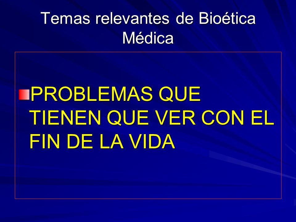 Temas relevantes de Bioética Médica PROBLEMAS QUE TIENEN QUE VER CON EL FIN DE LA VIDA