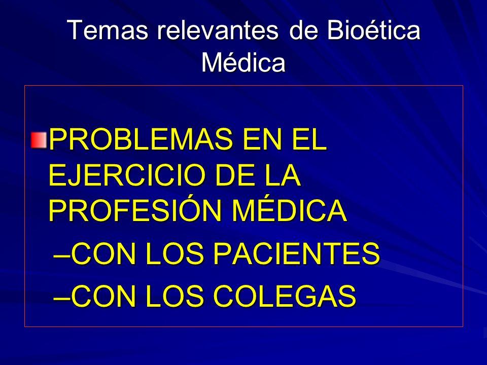 Temas relevantes de Bioética Médica PROBLEMAS EN EL EJERCICIO DE LA PROFESIÓN MÉDICA –CON LOS PACIENTES –CON LOS COLEGAS