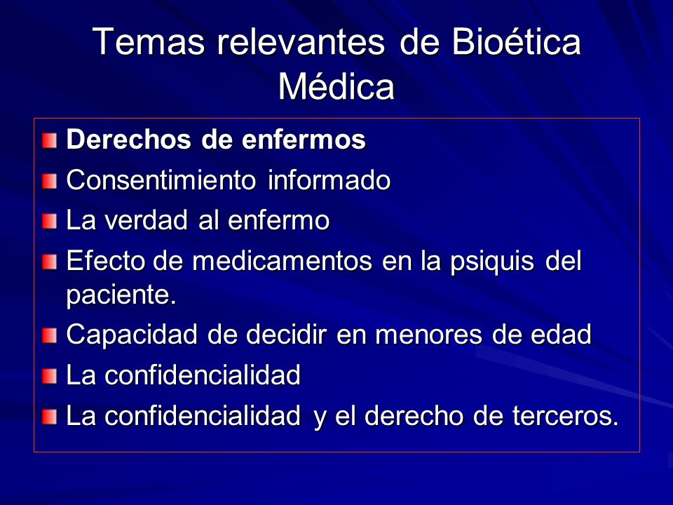 Temas relevantes de Bioética Médica Derechos de enfermos Consentimiento informado La verdad al enfermo Efecto de medicamentos en la psiquis del paciente.