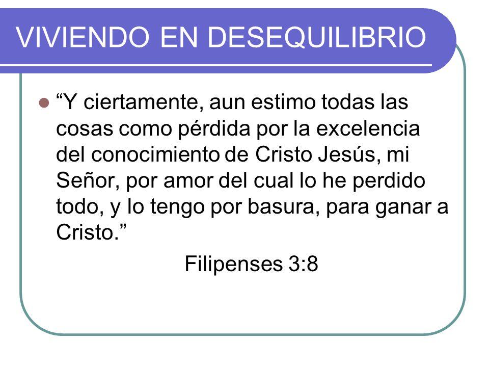 VIVIENDO EN DESEQUILIBRIO Y ciertamente, aun estimo todas las cosas como pérdida por la excelencia del conocimiento de Cristo Jesús, mi Señor, por amor del cual lo he perdido todo, y lo tengo por basura, para ganar a Cristo.