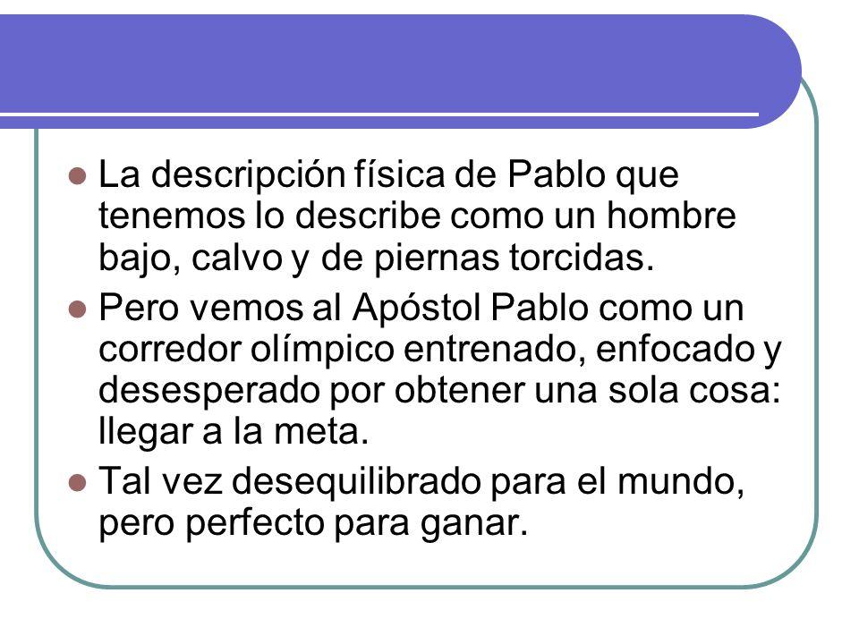 La descripción física de Pablo que tenemos lo describe como un hombre bajo, calvo y de piernas torcidas. Pero vemos al Apóstol Pablo como un corredor