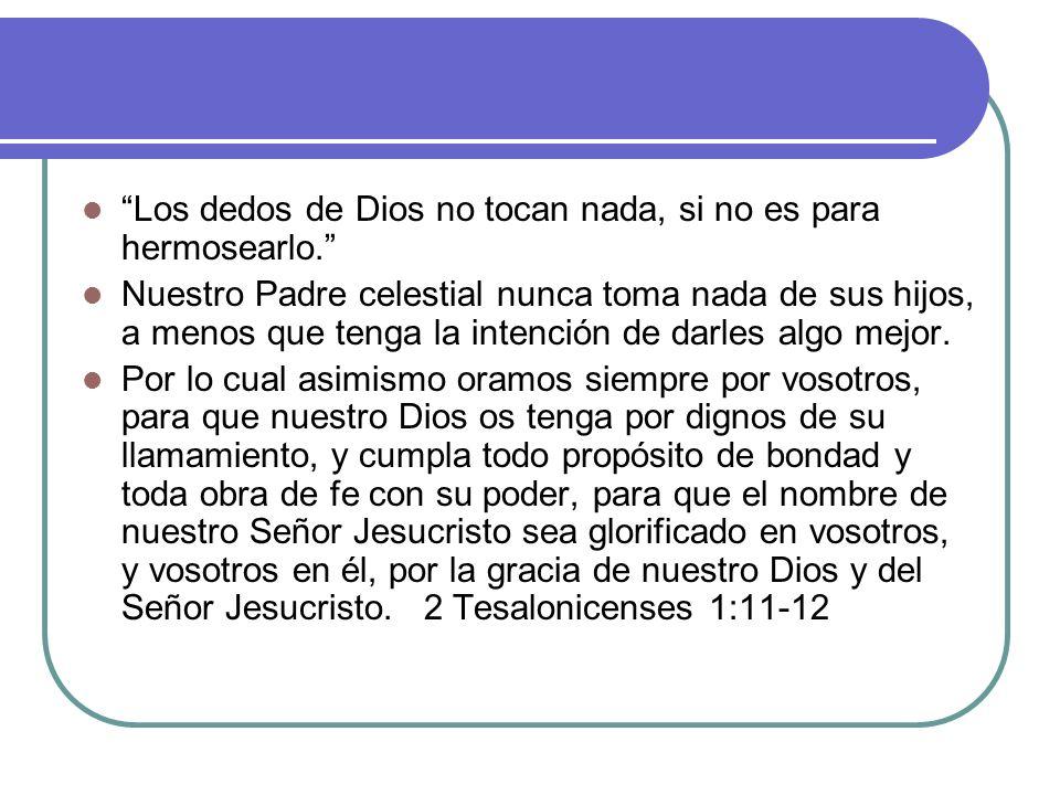Los dedos de Dios no tocan nada, si no es para hermosearlo. Nuestro Padre celestial nunca toma nada de sus hijos, a menos que tenga la intención de da