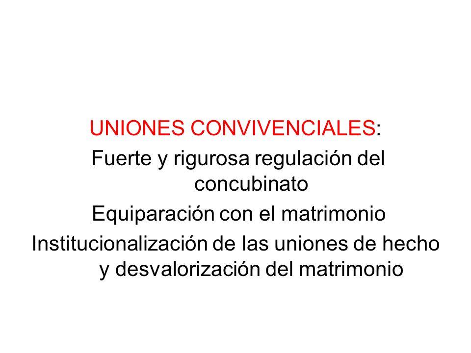 UNIONES CONVIVENCIALES: Fuerte y rigurosa regulación del concubinato Equiparación con el matrimonio Institucionalización de las uniones de hecho y des