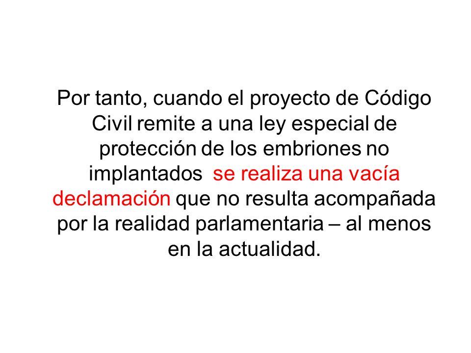 Por tanto, cuando el proyecto de Código Civil remite a una ley especial de protección de los embriones no implantados se realiza una vacía declamación