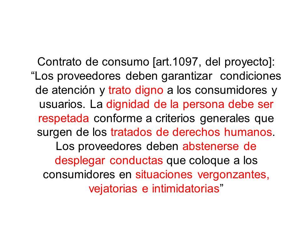 Contrato de consumo [art.1097, del proyecto]: Los proveedores deben garantizar condiciones de atención y trato digno a los consumidores y usuarios. La