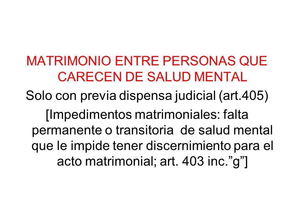 MATRIMONIO ENTRE PERSONAS QUE CARECEN DE SALUD MENTAL Solo con previa dispensa judicial (art.405) [Impedimentos matrimoniales: falta permanente o tran