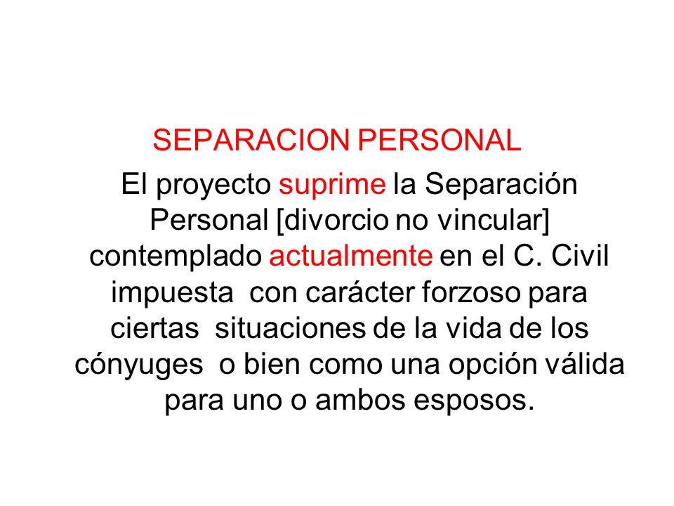 SEPARACION PERSONAL El proyecto suprime la Separación Personal [divorcio no vincular] contemplado actualmente en el C. Civil impuesta con carácter for