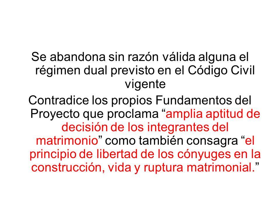 Se abandona sin razón válida alguna el régimen dual previsto en el Código Civil vigente Contradice los propios Fundamentos del Proyecto que proclama a