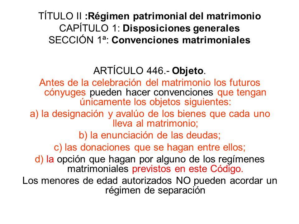 TÍTULO II :Régimen patrimonial del matrimonio CAPÍTULO 1: Disposiciones generales SECCIÓN 1ª: Convenciones matrimoniales ARTÍCULO 446.- Objeto. Antes