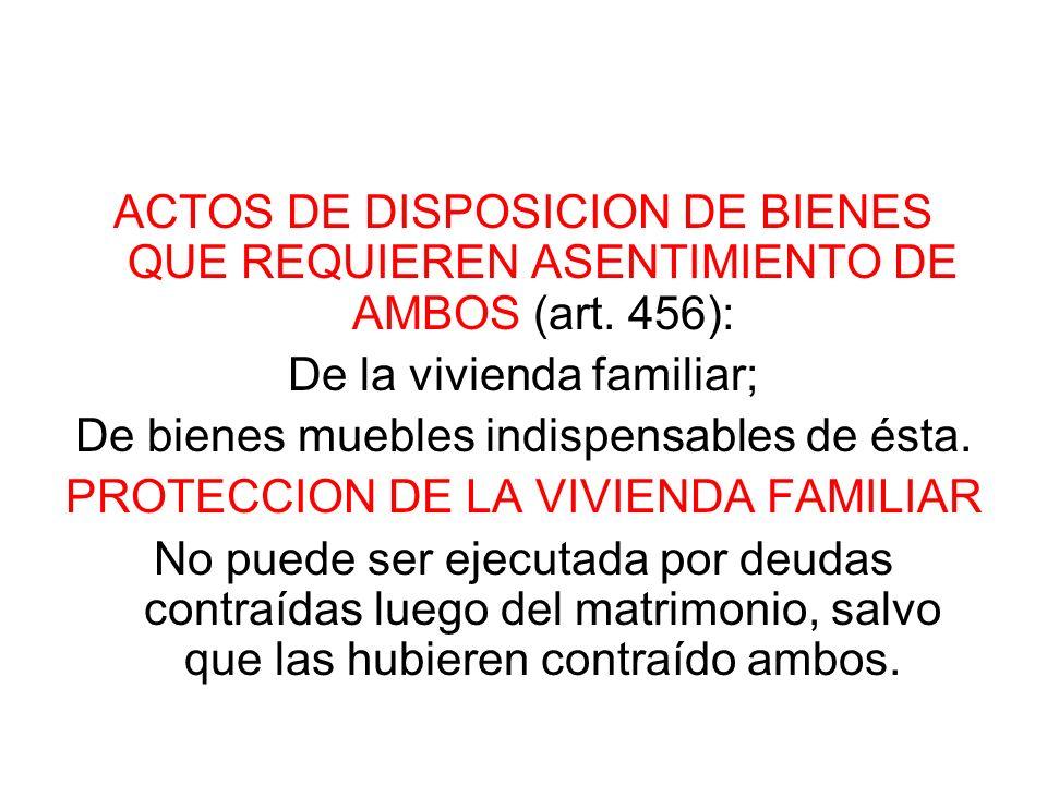 ACTOS DE DISPOSICION DE BIENES QUE REQUIEREN ASENTIMIENTO DE AMBOS (art. 456): De la vivienda familiar; De bienes muebles indispensables de ésta. PROT